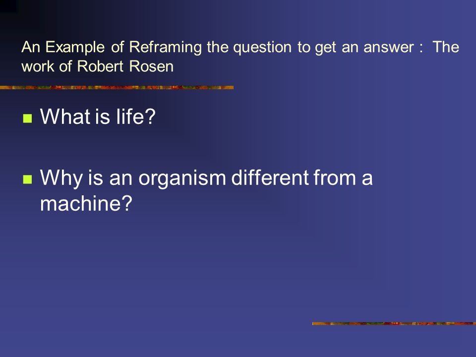 An Example of Reframing the question to get an answer : The work of Robert Rosen What is life.