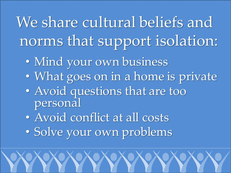 We share cultural beliefs and norms that support isolation: Mind your own business Mind your own business What goes on in a home is private What goes on in a home is private Avoid questions that are too personal Avoid questions that are too personal Avoid conflict at all costs Avoid conflict at all costs Solve your own problems Solve your own problems