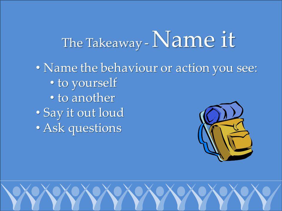 The Takeaway - Name it Name the behaviour or action you see: Name the behaviour or action you see: to yourself to yourself to another to another Say i