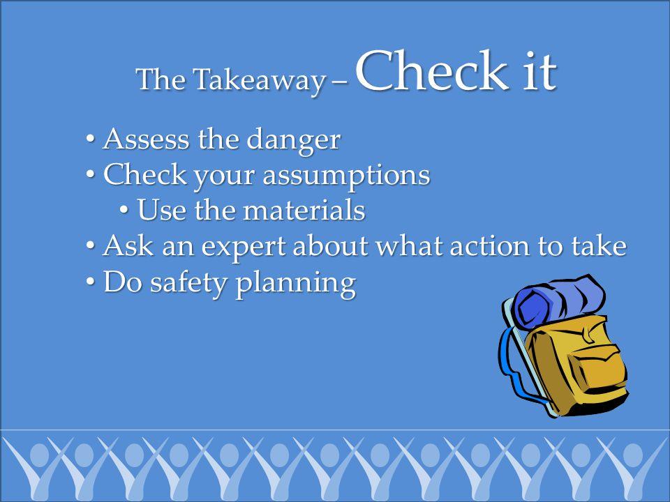 The Takeaway – Check it Assess the danger Assess the danger Check your assumptions Check your assumptions Use the materials Use the materials Ask an e