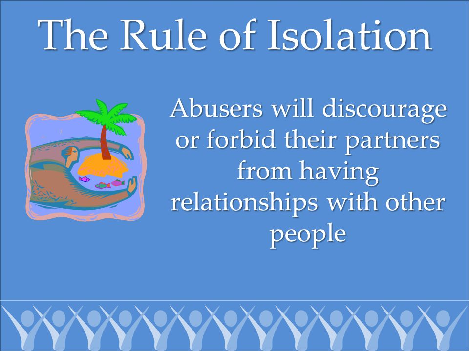 The Rule of Isolation Abusers will discourage or forbid their partners from having relationships with other people