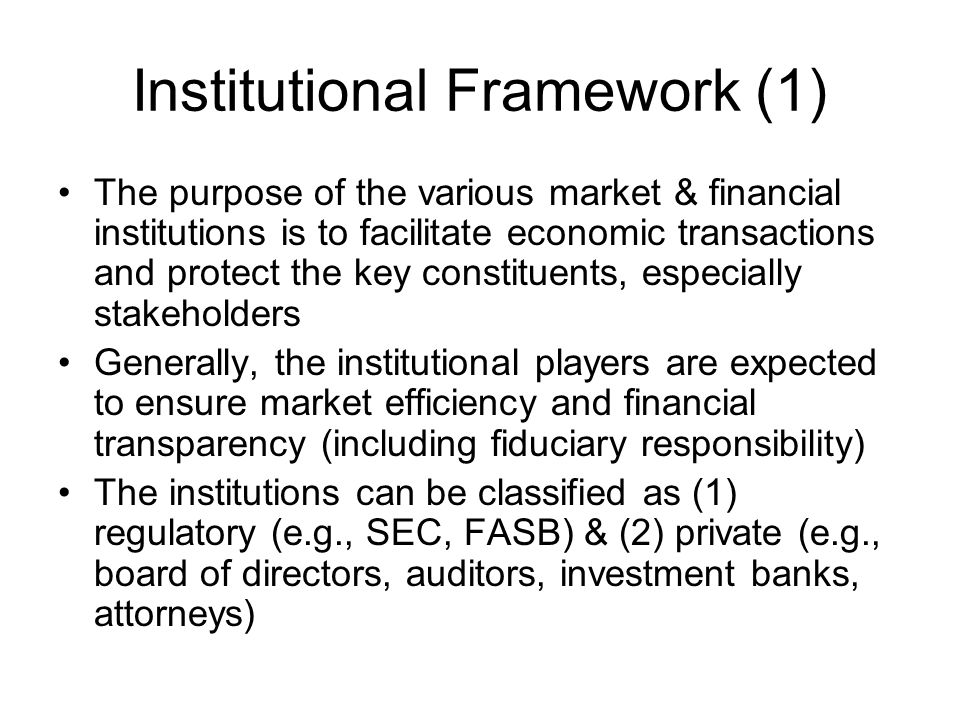 Institutional Framework (1) The purpose of the various market & financial institutions is to facilitate economic transactions and protect the key cons