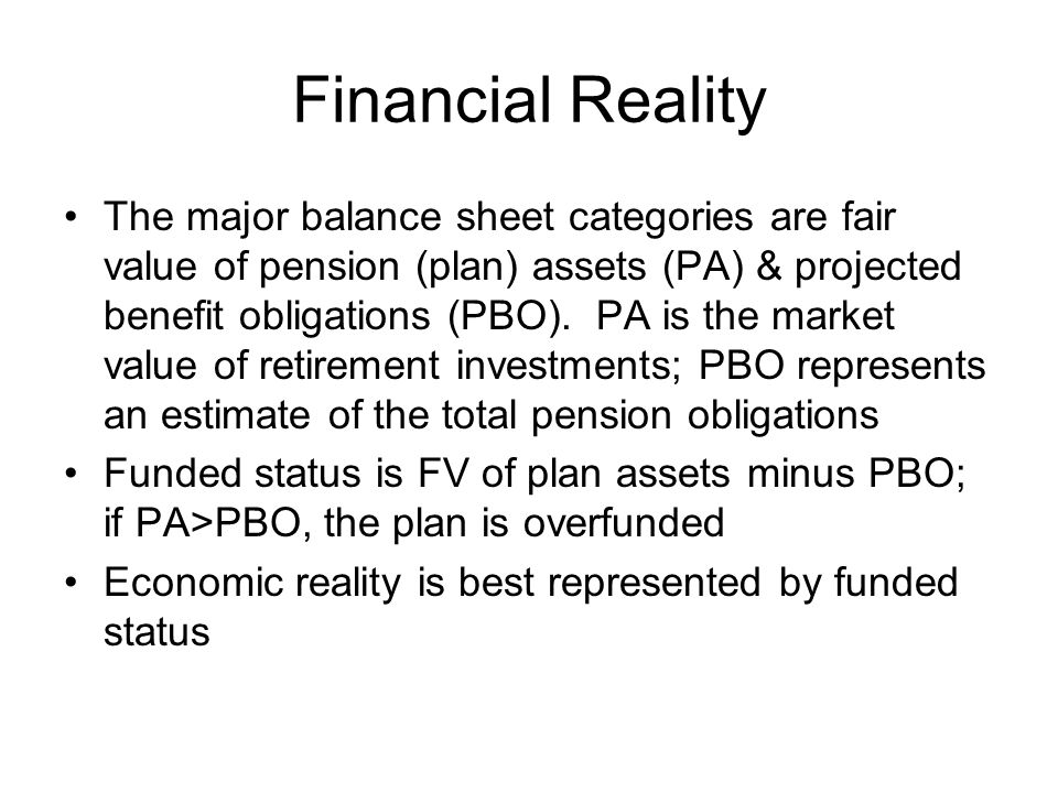 Financial Reality The major balance sheet categories are fair value of pension (plan) assets (PA) & projected benefit obligations (PBO). PA is the mar