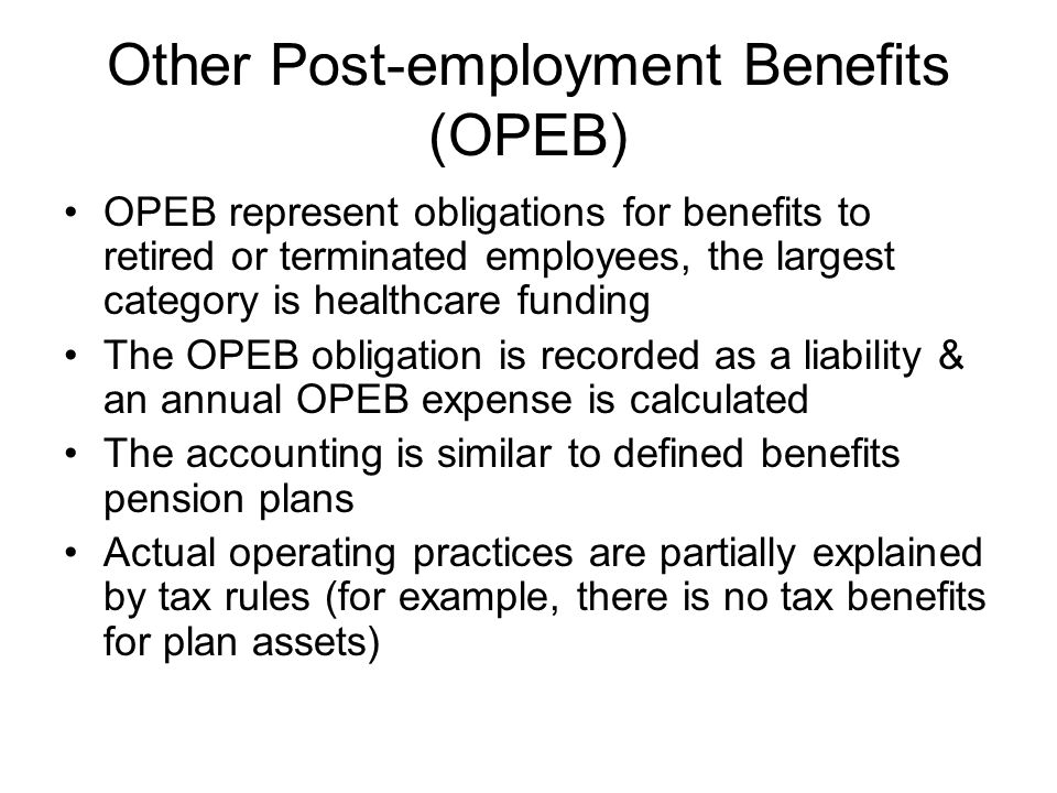 Other Post-employment Benefits (OPEB) OPEB represent obligations for benefits to retired or terminated employees, the largest category is healthcare f