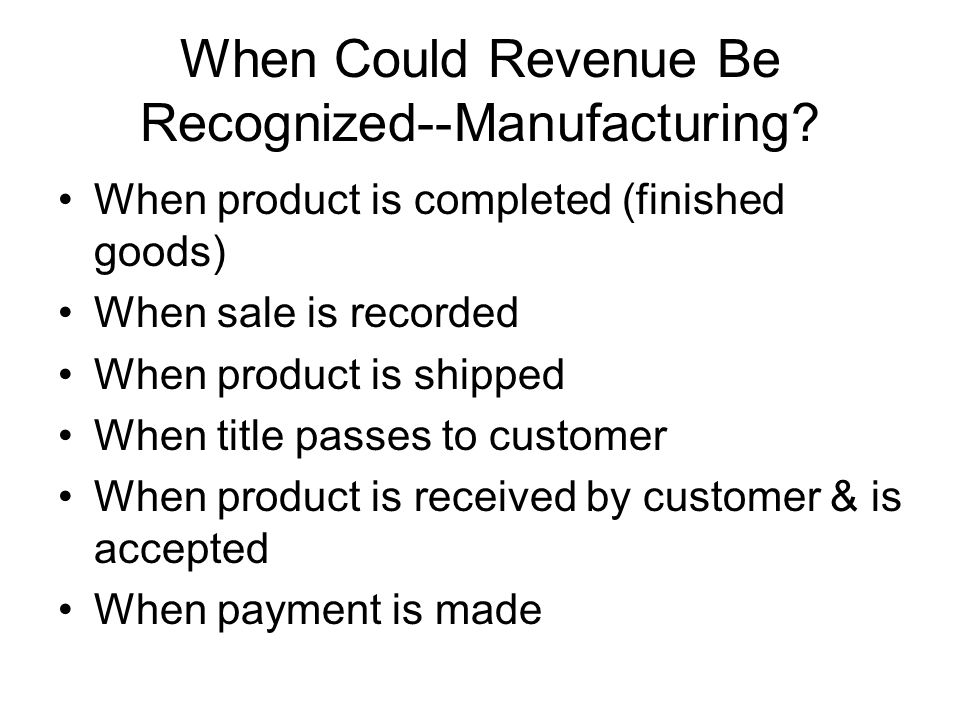 When Could Revenue Be Recognized--Manufacturing? When product is completed (finished goods) When sale is recorded When product is shipped When title p