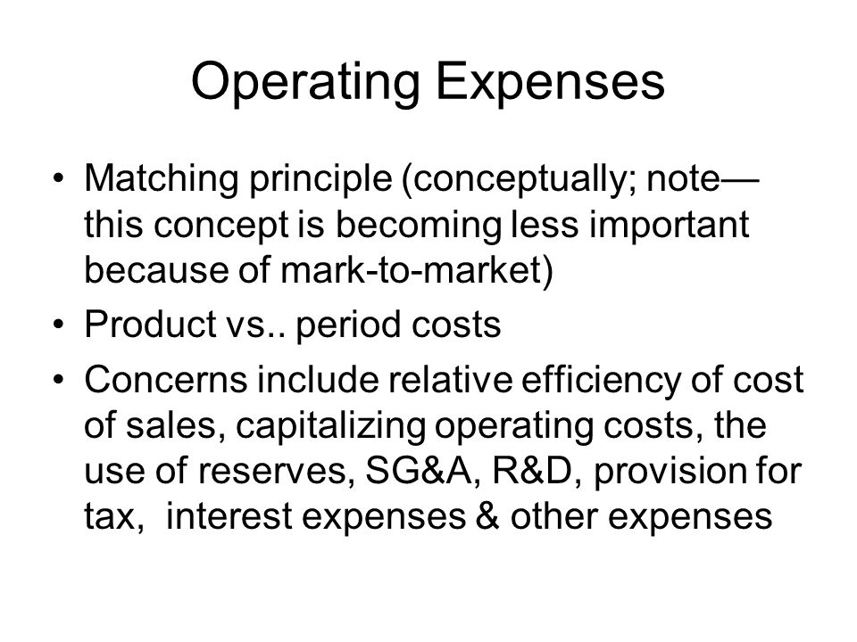Operating Expenses Matching principle (conceptually; note this concept is becoming less important because of mark-to-market) Product vs.. period costs