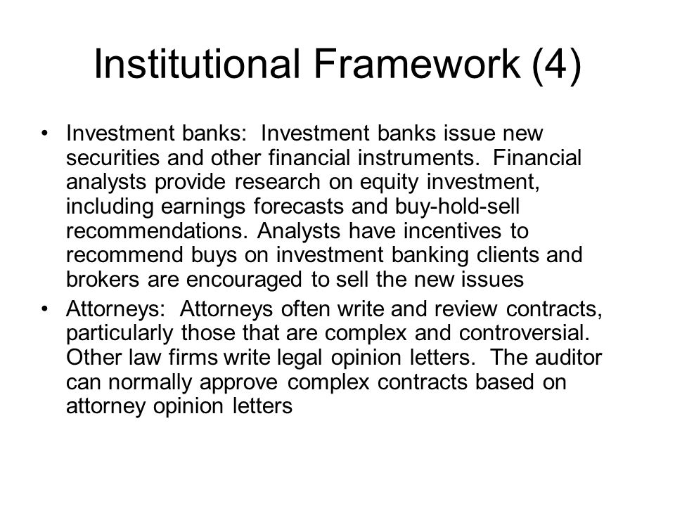 Institutional Framework (4) Investment banks: Investment banks issue new securities and other financial instruments. Financial analysts provide resear
