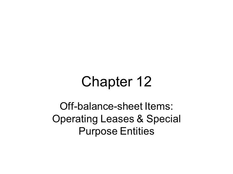 Chapter 12 Off-balance-sheet Items: Operating Leases & Special Purpose Entities