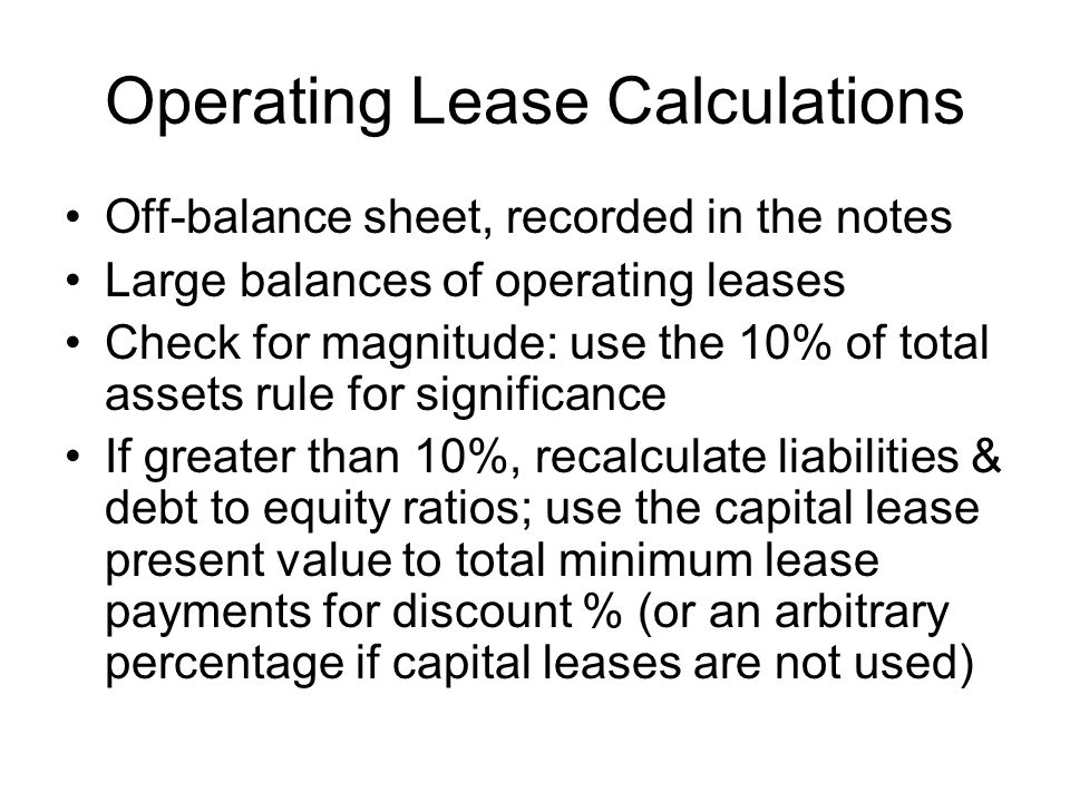 Operating Lease Calculations Off-balance sheet, recorded in the notes Large balances of operating leases Check for magnitude: use the 10% of total ass