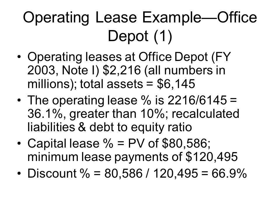 Operating Lease ExampleOffice Depot (1) Operating leases at Office Depot (FY 2003, Note I) $2,216 (all numbers in millions); total assets = $6,145 The