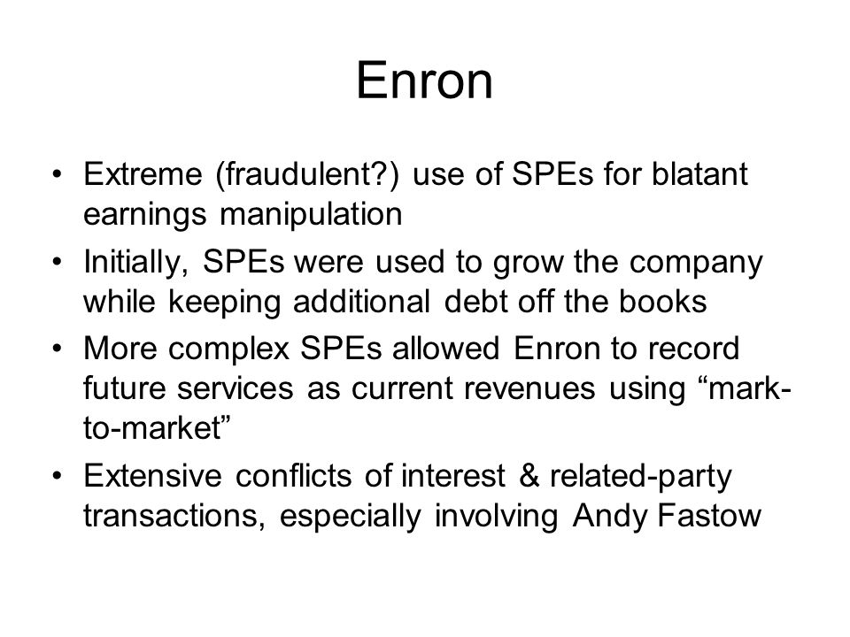 Enron Extreme (fraudulent?) use of SPEs for blatant earnings manipulation Initially, SPEs were used to grow the company while keeping additional debt
