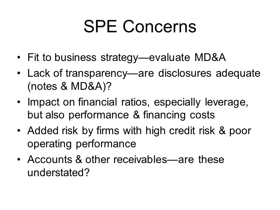 SPE Concerns Fit to business strategyevaluate MD&A Lack of transparencyare disclosures adequate (notes & MD&A)? Impact on financial ratios, especially