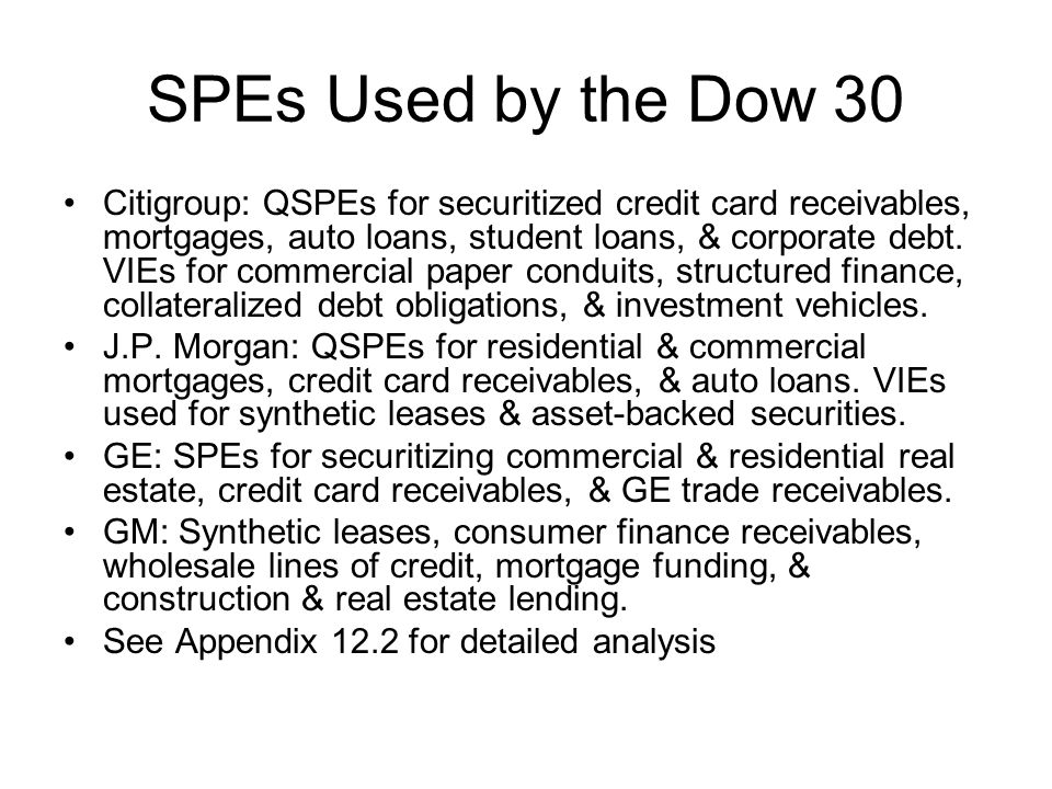 SPEs Used by the Dow 30 Citigroup: QSPEs for securitized credit card receivables, mortgages, auto loans, student loans, & corporate debt. VIEs for com
