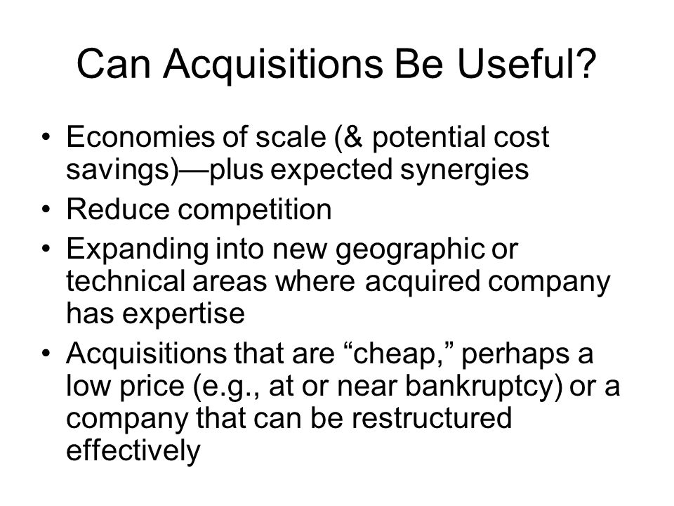 Can Acquisitions Be Useful? Economies of scale (& potential cost savings)plus expected synergies Reduce competition Expanding into new geographic or t
