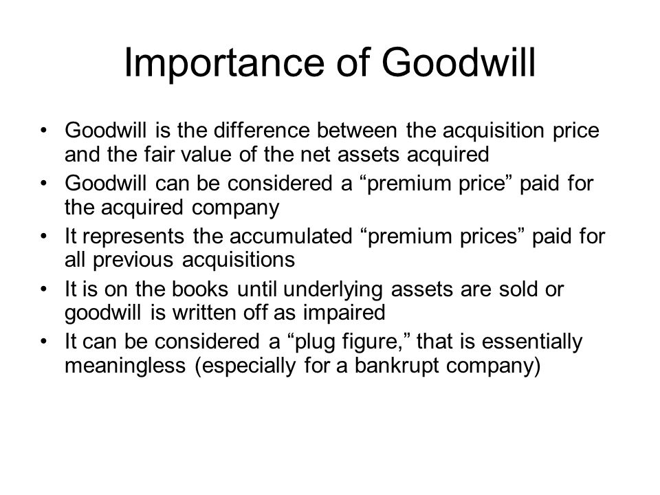 Importance of Goodwill Goodwill is the difference between the acquisition price and the fair value of the net assets acquired Goodwill can be consider