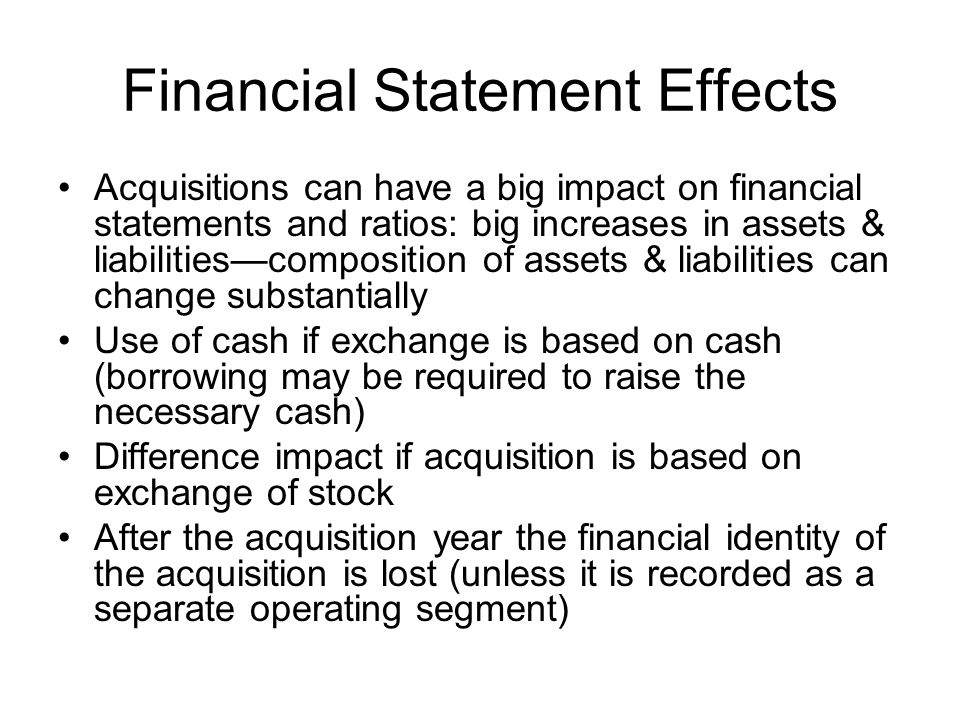 Financial Statement Effects Acquisitions can have a big impact on financial statements and ratios: big increases in assets & liabilitiescomposition of