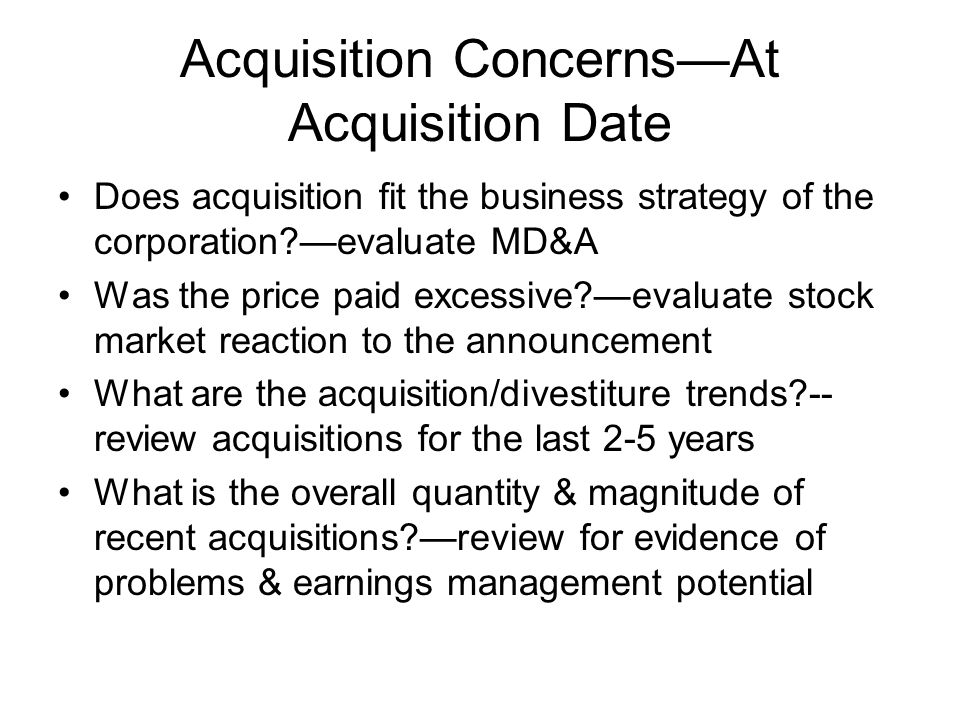 Acquisition ConcernsAt Acquisition Date Does acquisition fit the business strategy of the corporation?evaluate MD&A Was the price paid excessive?evalu