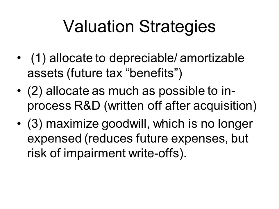 Valuation Strategies (1) allocate to depreciable/ amortizable assets (future tax benefits) (2) allocate as much as possible to in- process R&D (writte