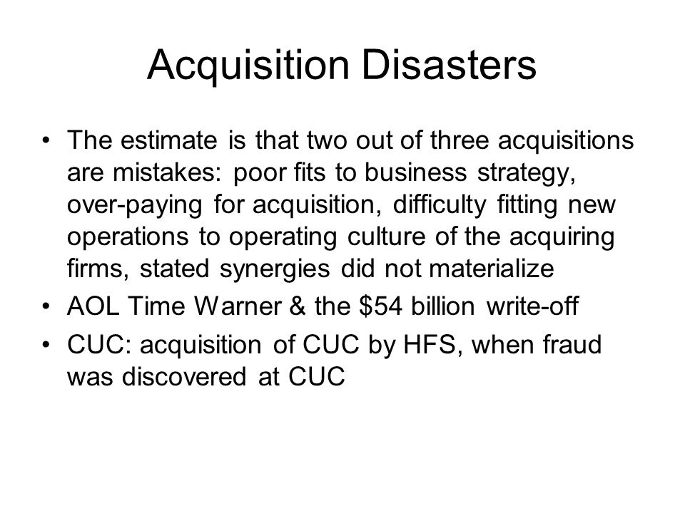Acquisition Disasters The estimate is that two out of three acquisitions are mistakes: poor fits to business strategy, over-paying for acquisition, di