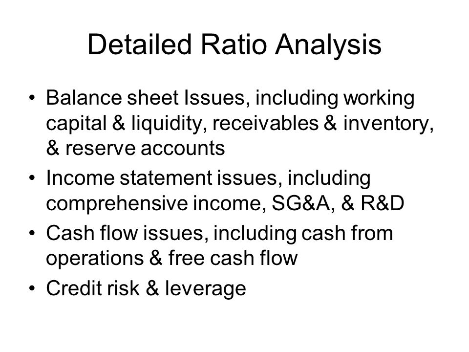 Detailed Ratio Analysis Balance sheet Issues, including working capital & liquidity, receivables & inventory, & reserve accounts Income statement issu