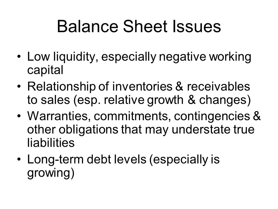 Balance Sheet Issues Low liquidity, especially negative working capital Relationship of inventories & receivables to sales (esp. relative growth & cha