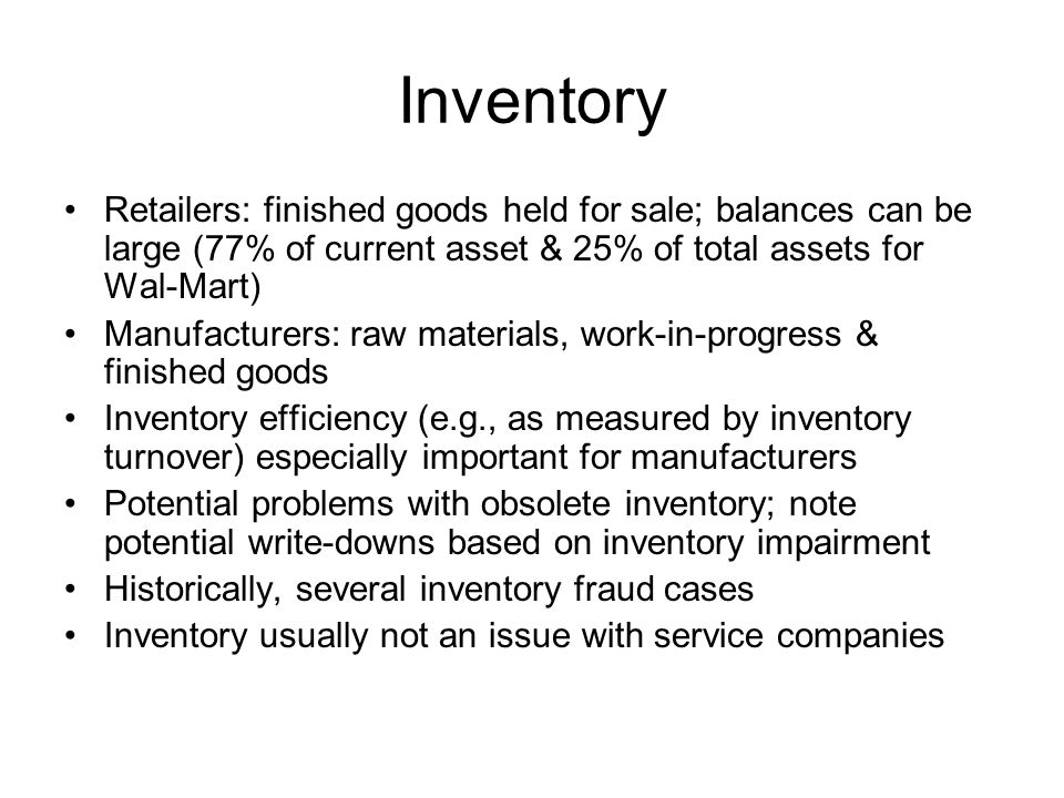 Inventory Retailers: finished goods held for sale; balances can be large (77% of current asset & 25% of total assets for Wal-Mart) Manufacturers: raw