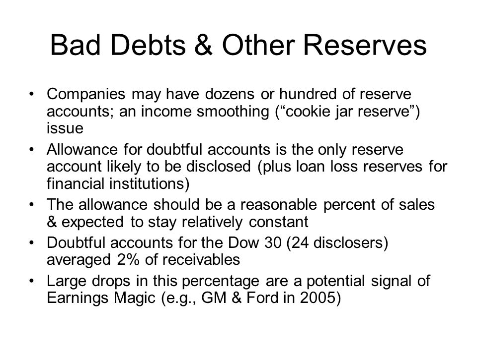 Bad Debts & Other Reserves Companies may have dozens or hundred of reserve accounts; an income smoothing (cookie jar reserve) issue Allowance for doub