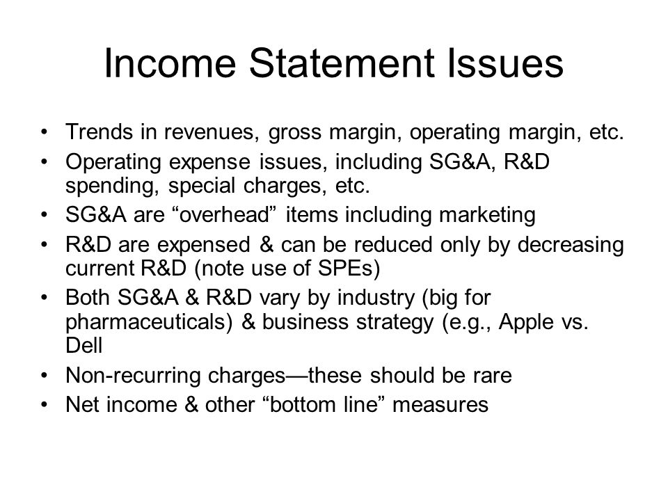 Income Statement Issues Trends in revenues, gross margin, operating margin, etc. Operating expense issues, including SG&A, R&D spending, special charg