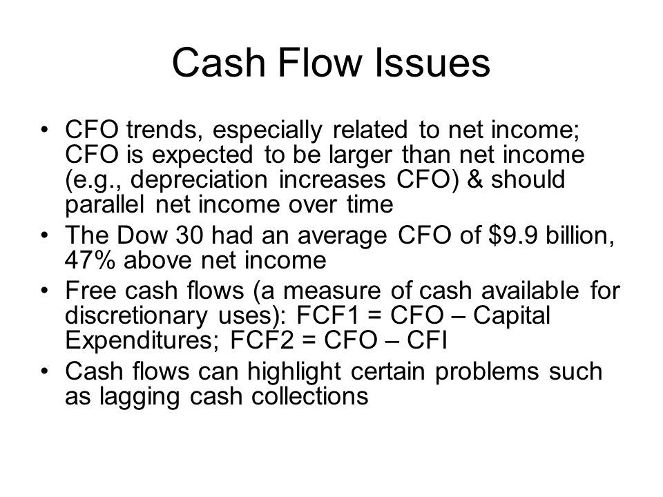 Cash Flow Issues CFO trends, especially related to net income; CFO is expected to be larger than net income (e.g., depreciation increases CFO) & shoul