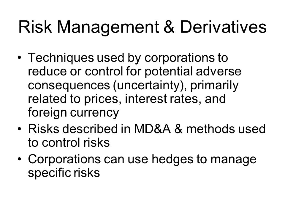 Risk Management & Derivatives Techniques used by corporations to reduce or control for potential adverse consequences (uncertainty), primarily related