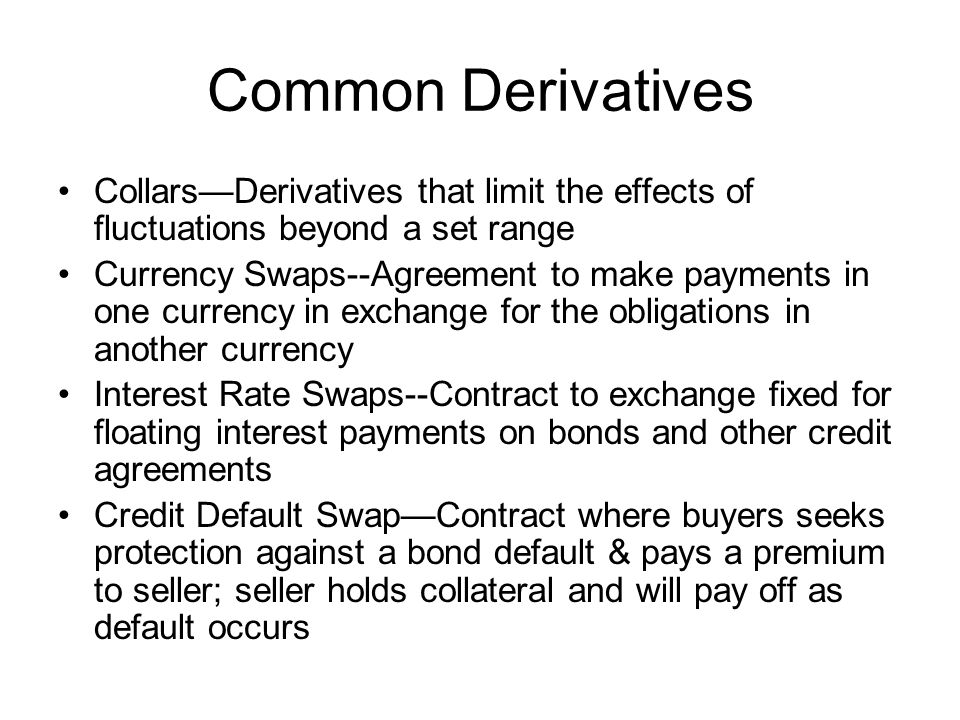 Common Derivatives CollarsDerivatives that limit the effects of fluctuations beyond a set range Currency Swaps--Agreement to make payments in one curr