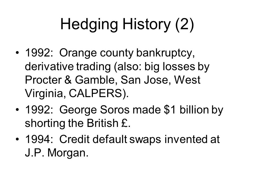 Hedging History (2) 1992: Orange county bankruptcy, derivative trading (also: big losses by Procter & Gamble, San Jose, West Virginia, CALPERS). 1992: