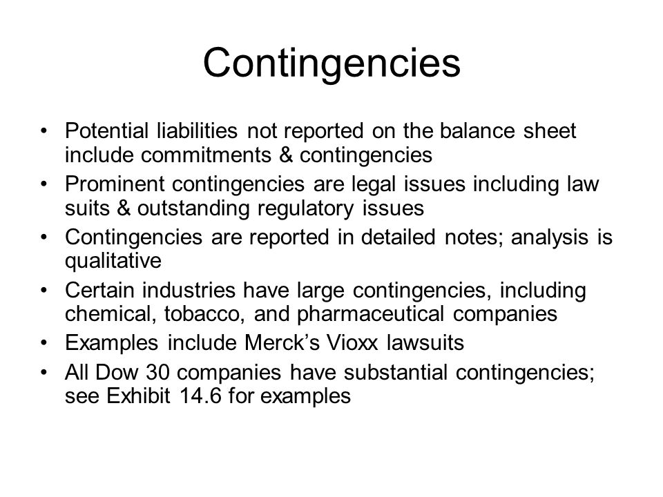 Contingencies Potential liabilities not reported on the balance sheet include commitments & contingencies Prominent contingencies are legal issues inc