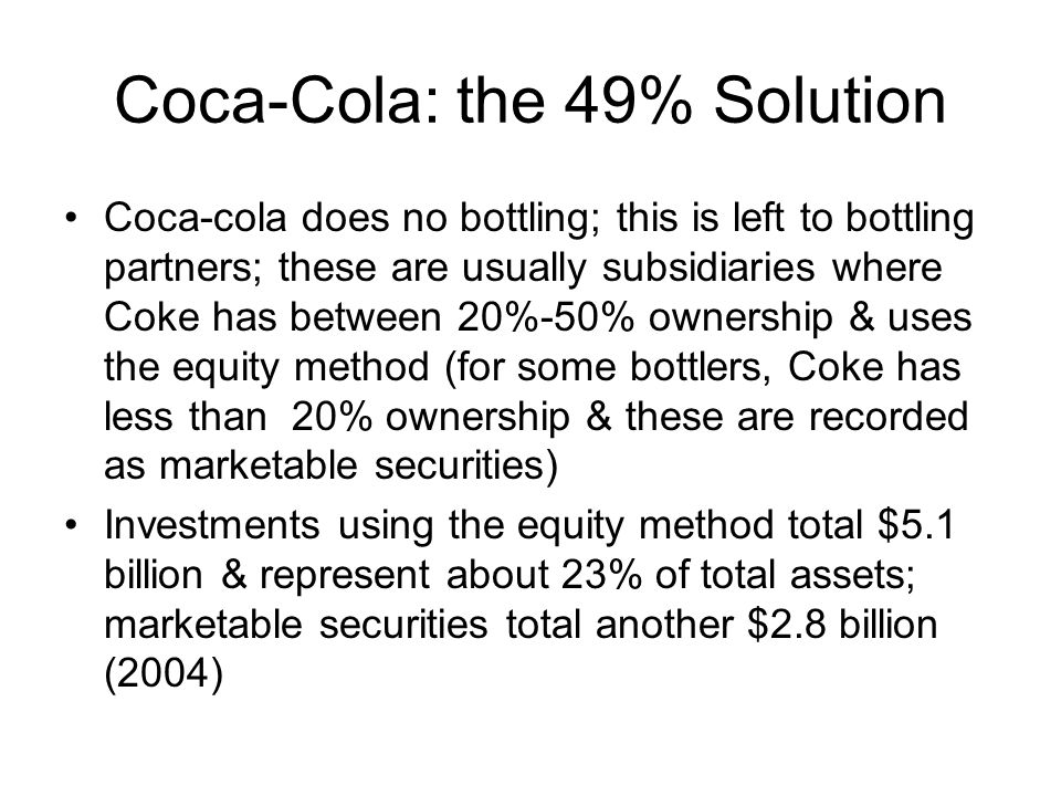 Coca-Cola: the 49% Solution Coca-cola does no bottling; this is left to bottling partners; these are usually subsidiaries where Coke has between 20%-5