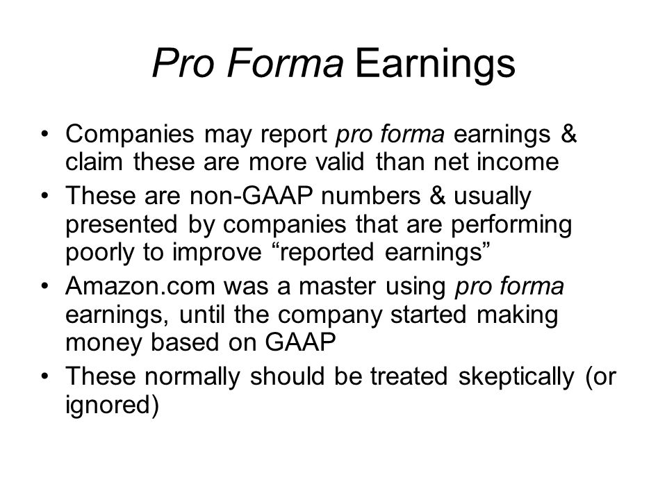 Pro Forma Earnings Companies may report pro forma earnings & claim these are more valid than net income These are non-GAAP numbers & usually presented
