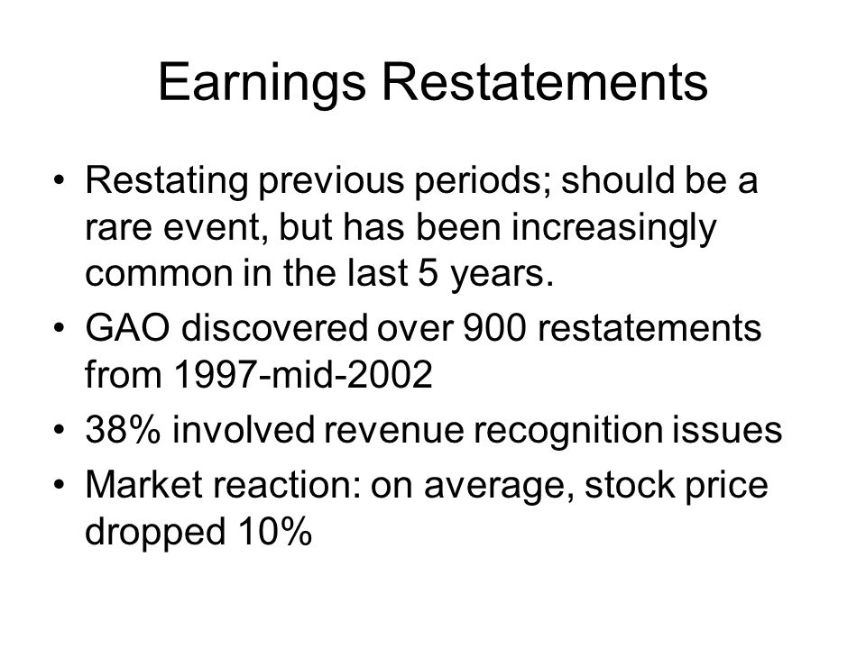 Earnings Restatements Restating previous periods; should be a rare event, but has been increasingly common in the last 5 years. GAO discovered over 90