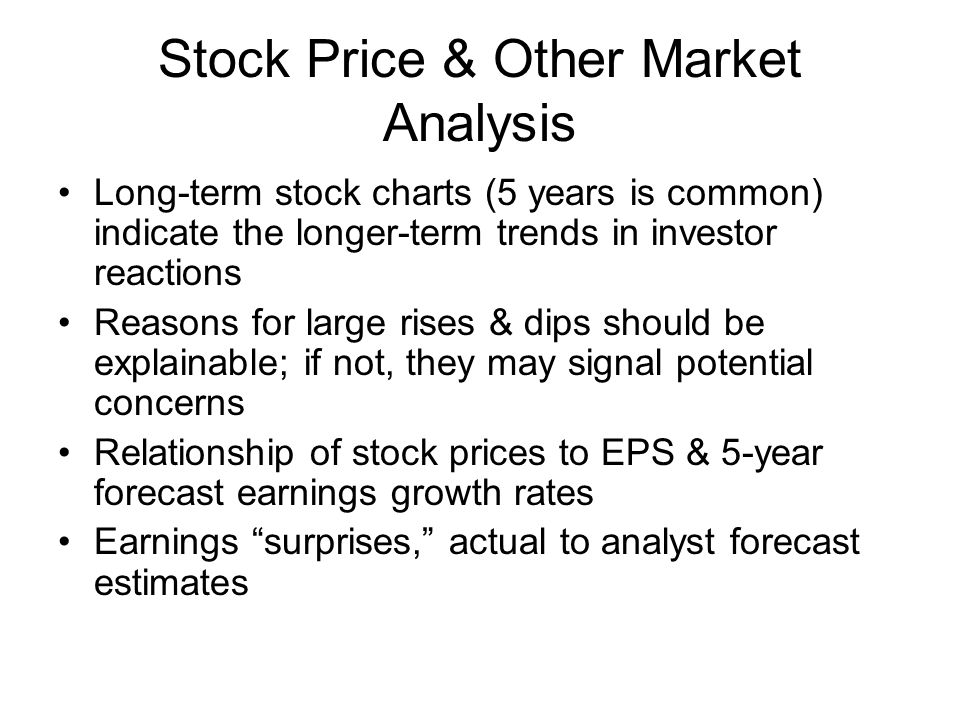 Stock Price & Other Market Analysis Long-term stock charts (5 years is common) indicate the longer-term trends in investor reactions Reasons for large