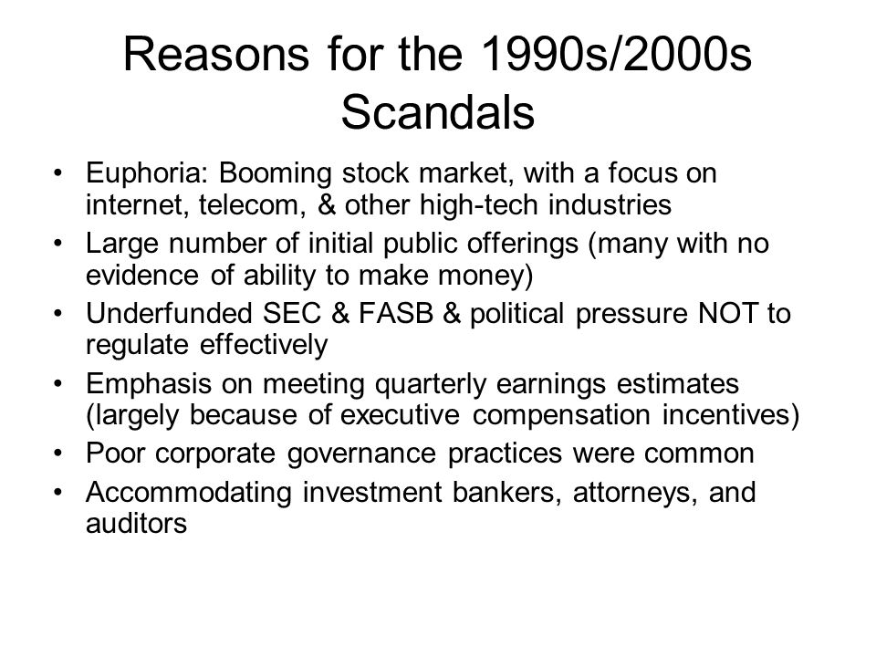 Reasons for the 1990s/2000s Scandals Euphoria: Booming stock market, with a focus on internet, telecom, & other high-tech industries Large number of i
