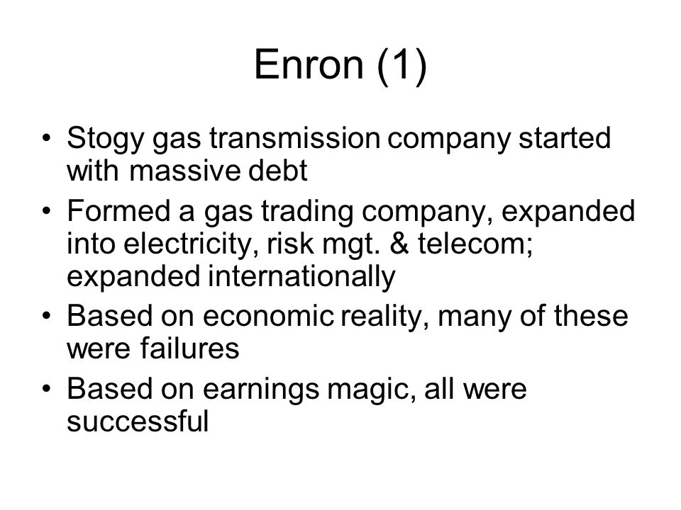 Enron (1) Stogy gas transmission company started with massive debt Formed a gas trading company, expanded into electricity, risk mgt. & telecom; expan