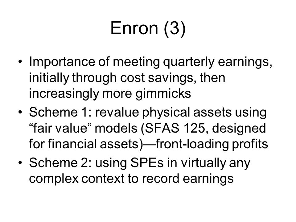 Enron (3) Importance of meeting quarterly earnings, initially through cost savings, then increasingly more gimmicks Scheme 1: revalue physical assets