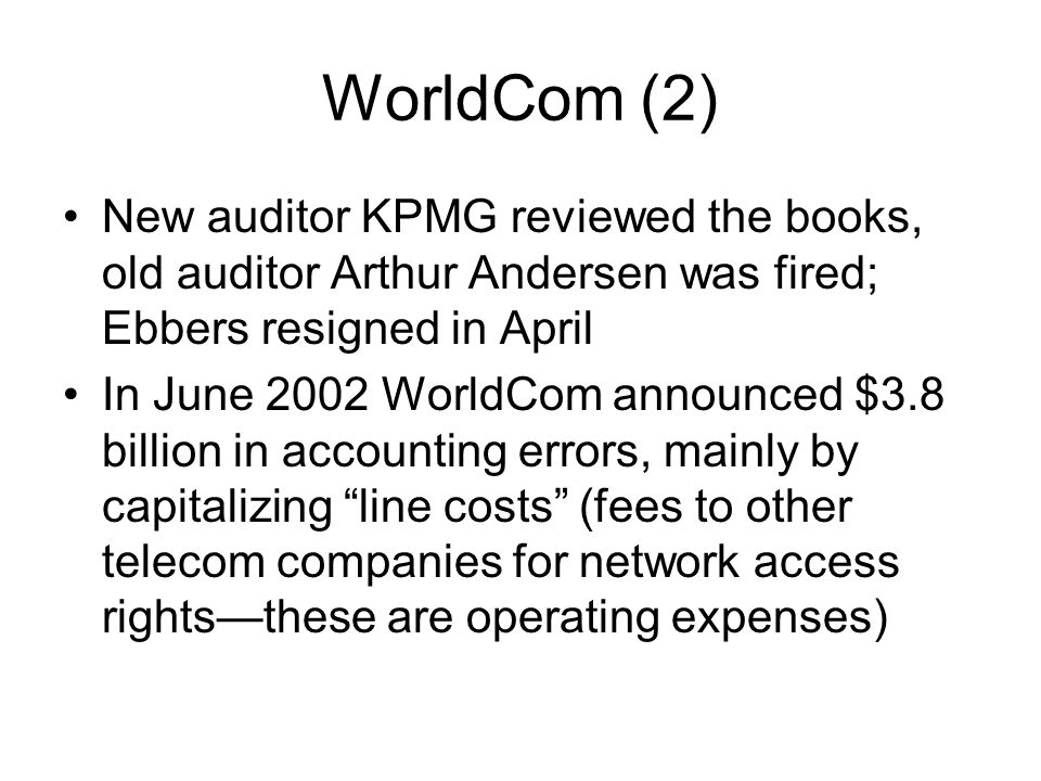 WorldCom (2) New auditor KPMG reviewed the books, old auditor Arthur Andersen was fired; Ebbers resigned in April In June 2002 WorldCom announced $3.8