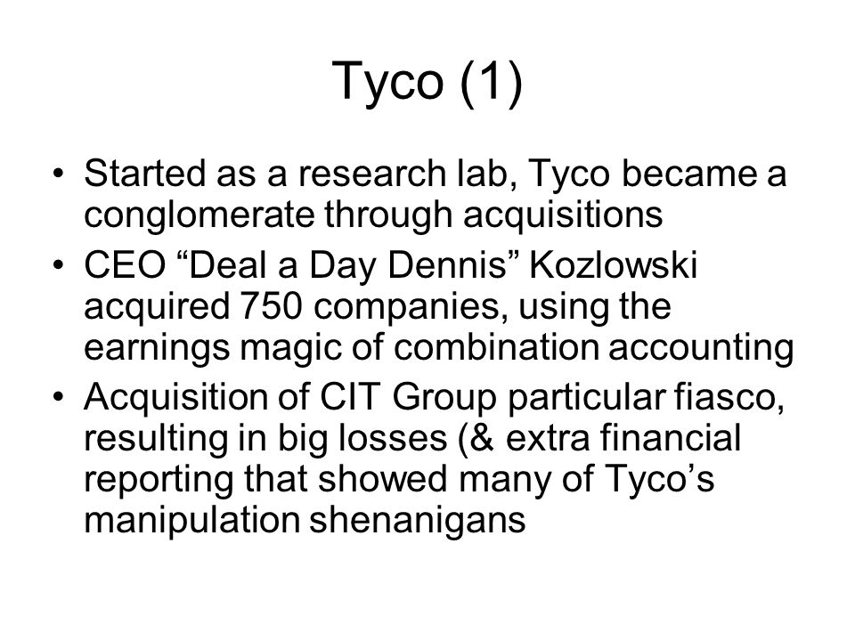 Tyco (1) Started as a research lab, Tyco became a conglomerate through acquisitions CEO Deal a Day Dennis Kozlowski acquired 750 companies, using the