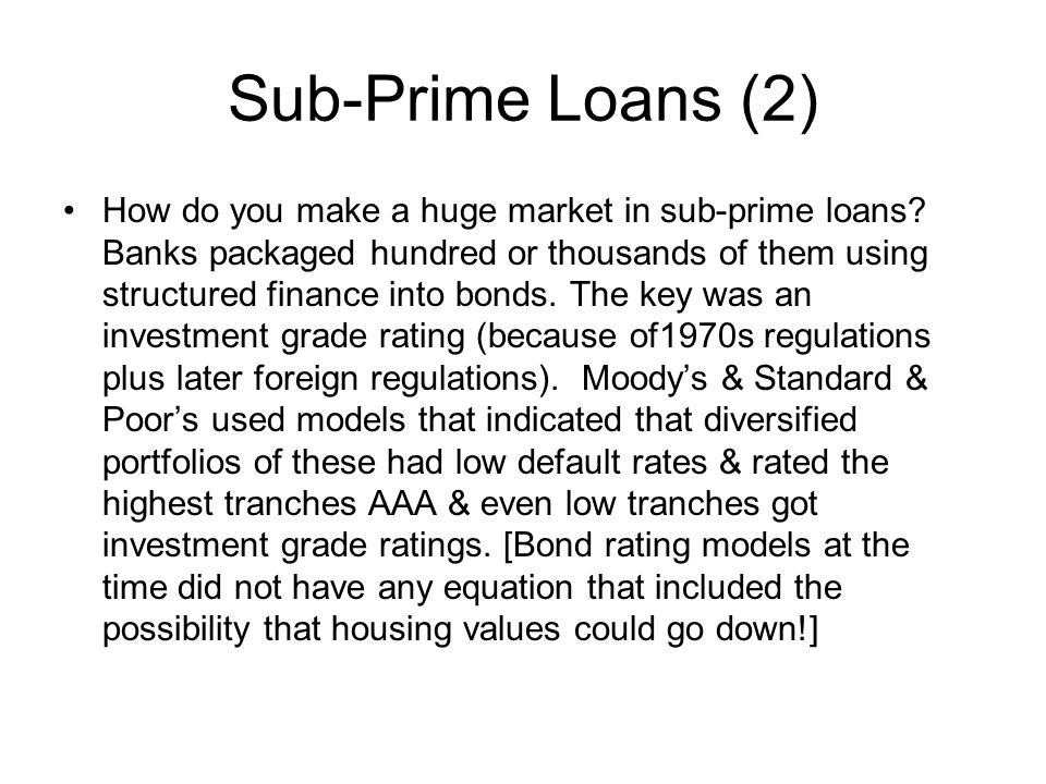 Sub-Prime Loans (2) How do you make a huge market in sub-prime loans? Banks packaged hundred or thousands of them using structured finance into bonds.