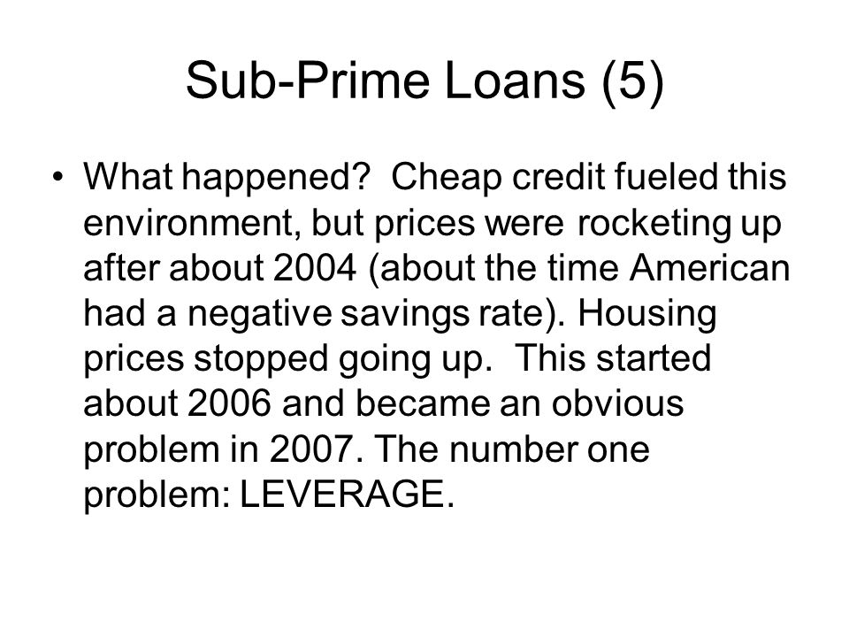 Sub-Prime Loans (5) What happened? Cheap credit fueled this environment, but prices were rocketing up after about 2004 (about the time American had a