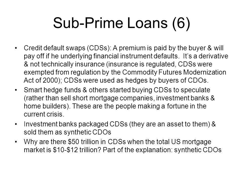Sub-Prime Loans (6) Credit default swaps (CDSs): A premium is paid by the buyer & will pay off if he underlying financial instrument defaults. Its a d