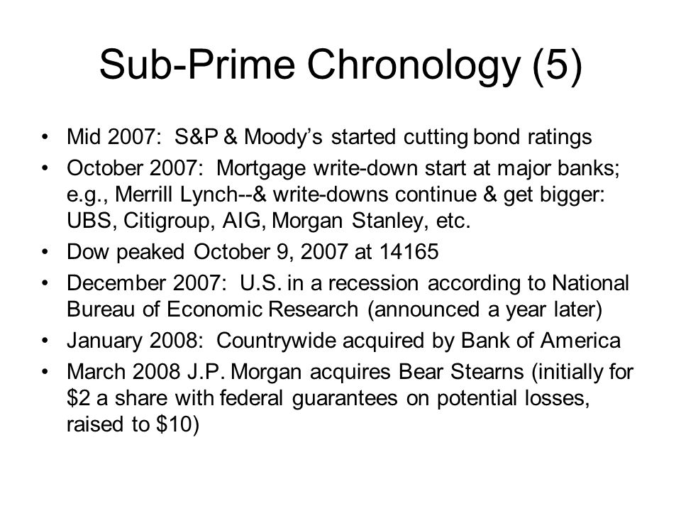 Sub-Prime Chronology (5) Mid 2007: S&P & Moodys started cutting bond ratings October 2007: Mortgage write-down start at major banks; e.g., Merrill Lyn