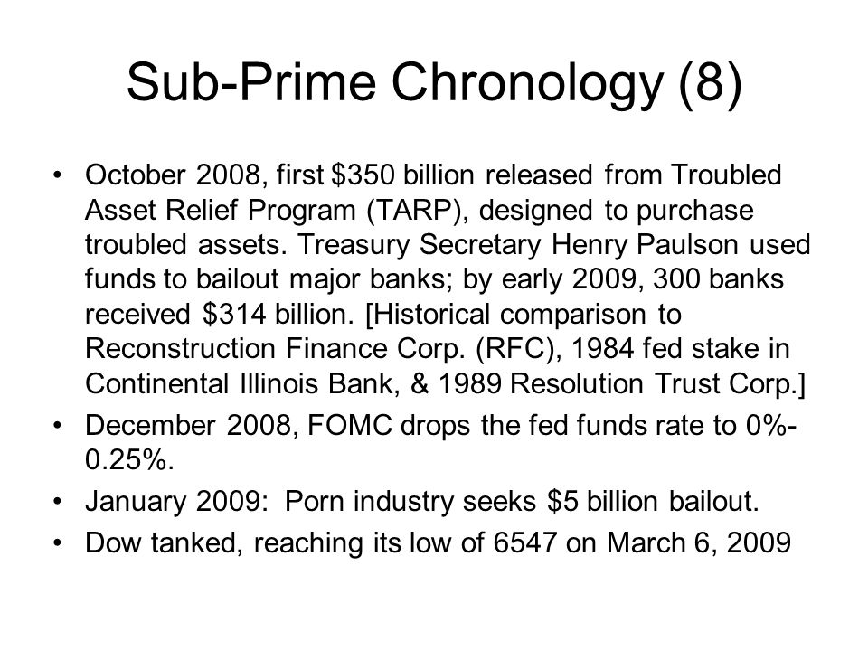 Sub-Prime Chronology (8) October 2008, first $350 billion released from Troubled Asset Relief Program (TARP), designed to purchase troubled assets. Tr