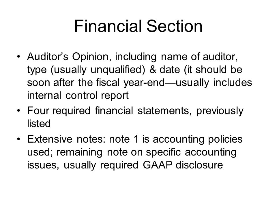 Financial Section Auditors Opinion, including name of auditor, type (usually unqualified) & date (it should be soon after the fiscal year-endusually i