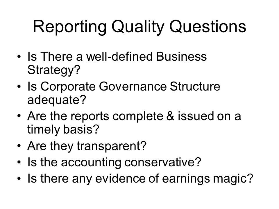 Reporting Quality Questions Is There a well-defined Business Strategy? Is Corporate Governance Structure adequate? Are the reports complete & issued o