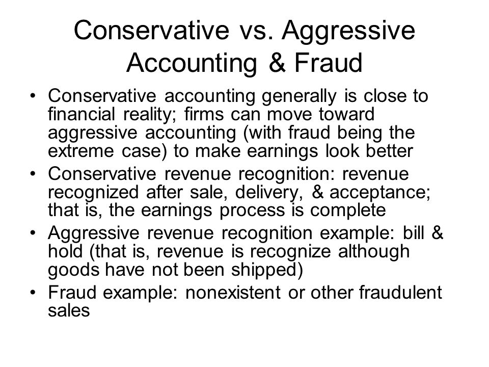 Conservative vs. Aggressive Accounting & Fraud Conservative accounting generally is close to financial reality; firms can move toward aggressive accou